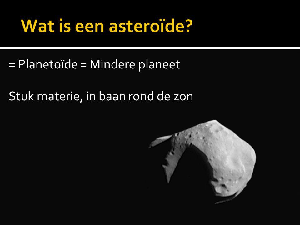 = Planetoïde = Mindere planeet Stuk materie, in baan rond de zon