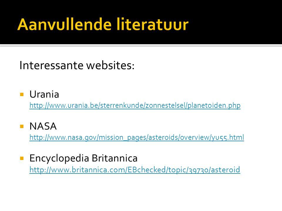 Interessante websites:  Urania http://www.urania.be/sterrenkunde/zonnestelsel/planetoiden.php http://www.urania.be/sterrenkunde/zonnestelsel/planetoiden.php  NASA http://www.nasa.gov/mission_pages/asteroids/overview/yu55.html http://www.nasa.gov/mission_pages/asteroids/overview/yu55.html  Encyclopedia Britannica http://www.britannica.com/EBchecked/topic/39730/asteroid http://www.britannica.com/EBchecked/topic/39730/asteroid