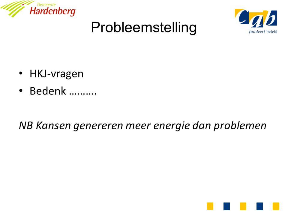 Probleemstelling HKJ-vragen Bedenk ………. NB Kansen genereren meer energie dan problemen