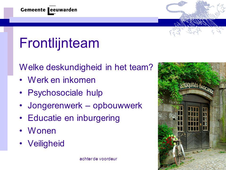 achter de voordeur Frontlijnteam Welke deskundigheid in het team? Werk en inkomen Psychosociale hulp Jongerenwerk – opbouwwerk Educatie en inburgering