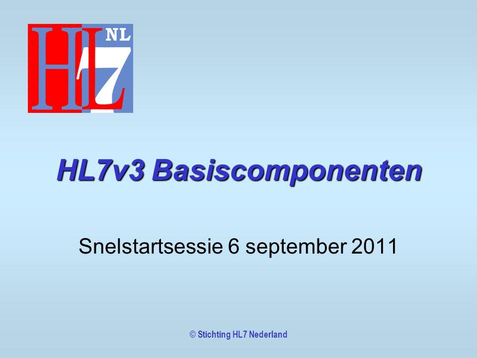 HL7v3 Basiscomponenten Snelstartsessie 6 september 2011 © Stichting HL7 Nederland