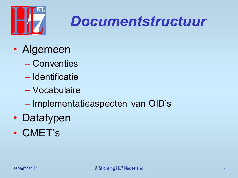 Documentstructuur Algemeen –Conventies –Identificatie –Vocabulaire –Implementatieaspecten van OID's Datatypen CMET's september '143 © Stichting HL7 Nederland