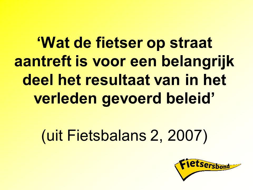 'Wat de fietser op straat aantreft is voor een belangrijk deel het resultaat van in het verleden gevoerd beleid' (uit Fietsbalans 2, 2007)