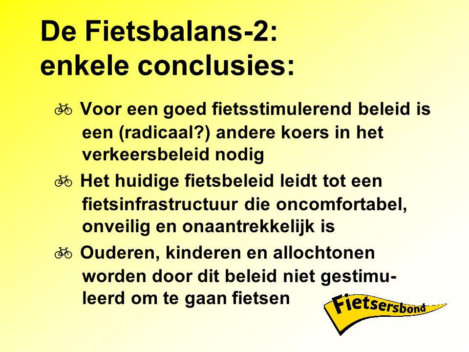 De Fietsbalans-2: enkele conclusies:  Voor een goed fietsstimulerend beleid is een (radicaal?) andere koers in het verkeersbeleid nodig  Het huidige fietsbeleid leidt tot een fietsinfrastructuur die oncomfortabel, onveilig en onaantrekkelijk is  Ouderen, kinderen en allochtonen worden door dit beleid niet gestimu- leerd om te gaan fietsen