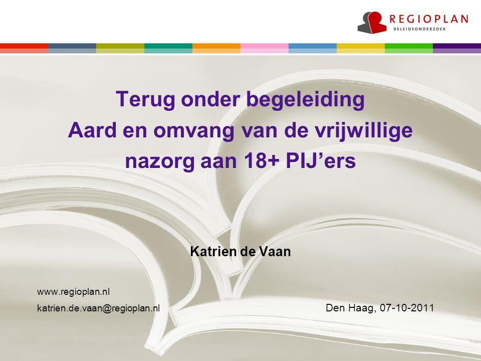 Terug onder begeleiding Aard en omvang van de vrijwillige nazorg aan 18+ PIJ'ers Katrien de Vaan www.regioplan.nl katrien.de.vaan@regioplan.nl Den Haag, 07-10-2011