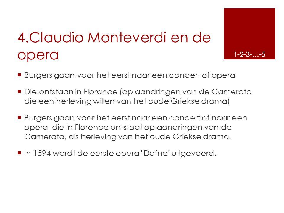 4.Claudio Monteverdi en de opera  Burgers gaan voor het eerst naar een concert of opera  Die ontstaan in Florance (op aandringen van de Camerata die
