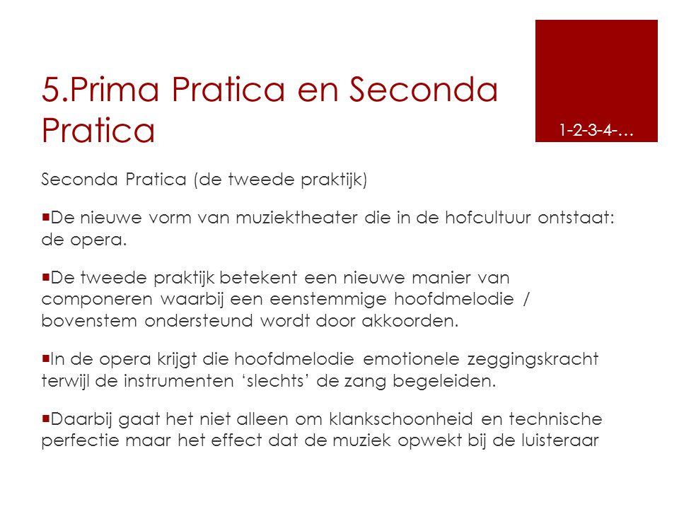 5.Prima Pratica en Seconda Pratica Seconda Pratica (de tweede praktijk)  De nieuwe vorm van muziektheater die in de hofcultuur ontstaat: de opera. 