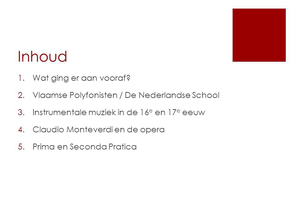 Inhoud 1.Wat ging er aan vooraf? 2.Vlaamse Polyfonisten / De Nederlandse School 3.Instrumentale muziek in de 16 e en 17 e eeuw 4.Claudio Monteverdi en