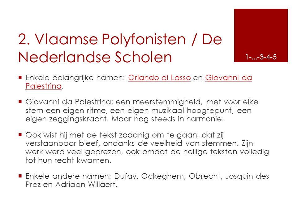 2. Vlaamse Polyfonisten / De Nederlandse Scholen  Enkele belangrijke namen: Orlando di Lasso en Giovanni da Palestrina.Orlando di LassoGiovanni da Pa
