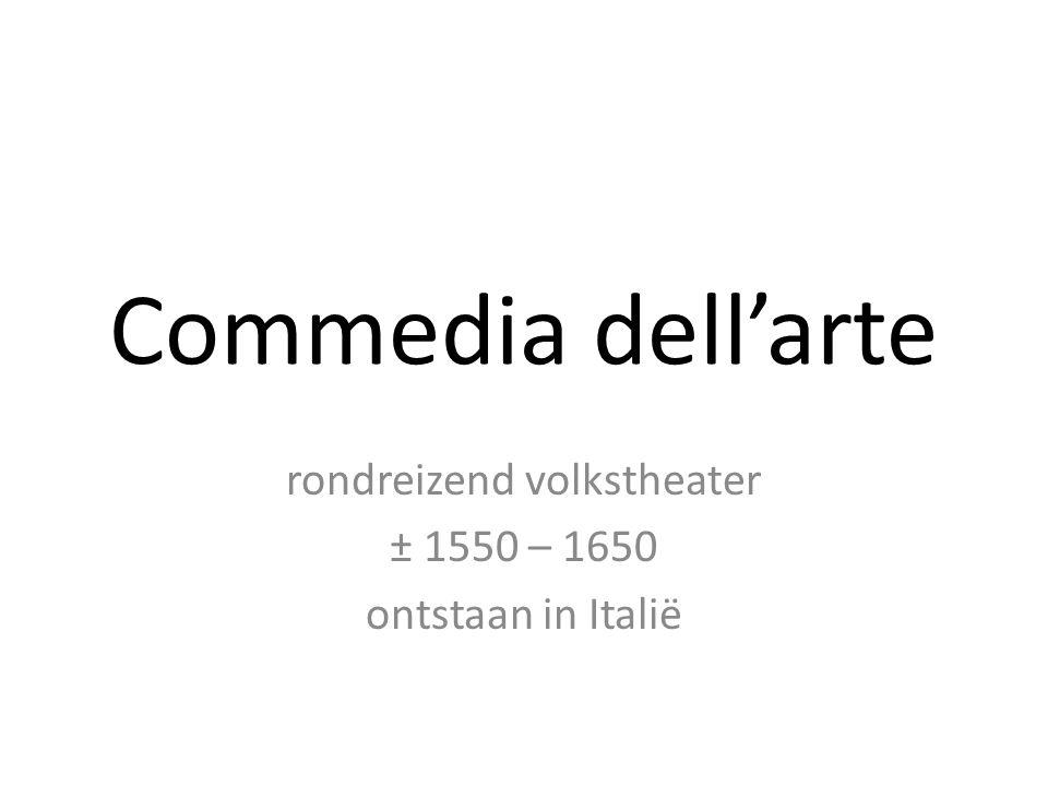 Commedia dell'arte rondreizend volkstheater ± 1550 – 1650 ontstaan in Italië