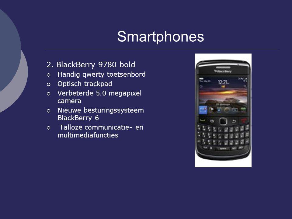 Smartphones 2. BlackBerry 9780 bold  Handig qwerty toetsenbord  Optisch trackpad  Verbeterde 5.0 megapixel camera  Nieuwe besturingssysteem BlackB
