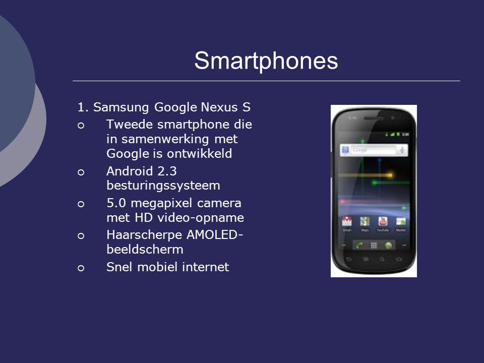 Smartphones 1. Samsung Google Nexus S  Tweede smartphone die in samenwerking met Google is ontwikkeld  Android 2.3 besturingssysteem  5.0 megapixel