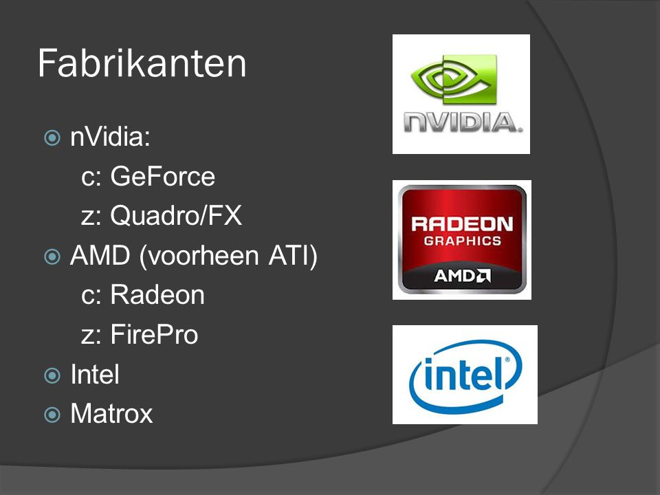 Fabrikanten  nVidia: c: GeForce z: Quadro/FX  AMD (voorheen ATI) c: Radeon z: FirePro  Intel  Matrox