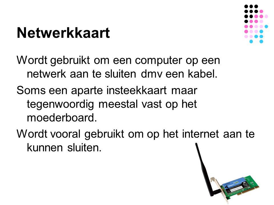Netwerkkaart Wordt gebruikt om een computer op een netwerk aan te sluiten dmv een kabel. Soms een aparte insteekkaart maar tegenwoordig meestal vast o