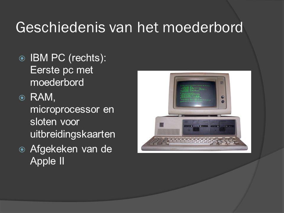 Geschiedenis van het moederbord  IBM PC (rechts): Eerste pc met moederbord  RAM, microprocessor en sloten voor uitbreidingskaarten  Afgekeken van de Apple II