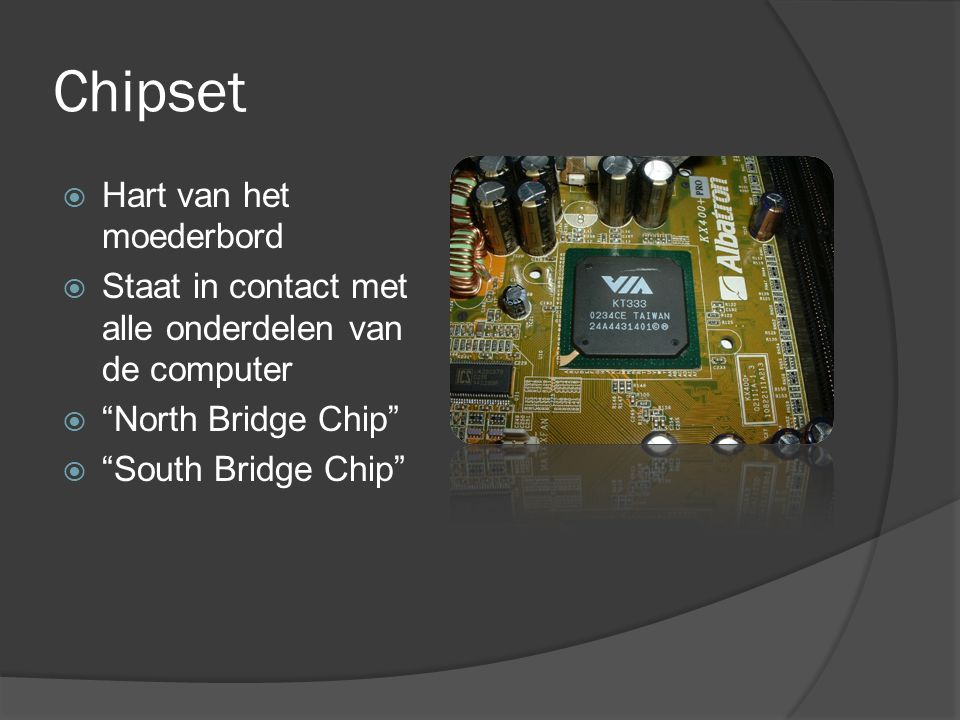 "Chipset  Hart van het moederbord  Staat in contact met alle onderdelen van de computer  ""North Bridge Chip""  ""South Bridge Chip"""