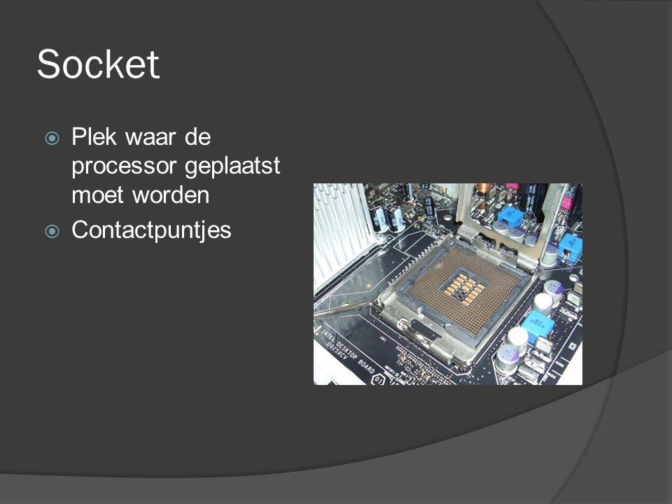 Socket  Plek waar de processor geplaatst moet worden  Contactpuntjes