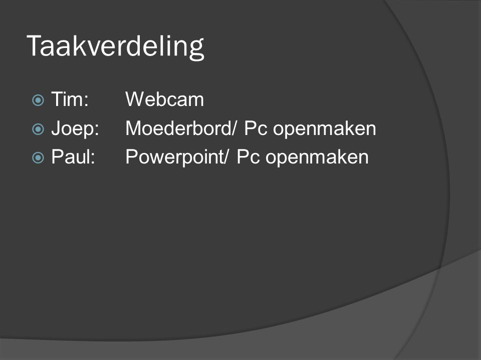 Taakverdeling  Tim: Webcam  Joep: Moederbord/ Pc openmaken  Paul: Powerpoint/ Pc openmaken