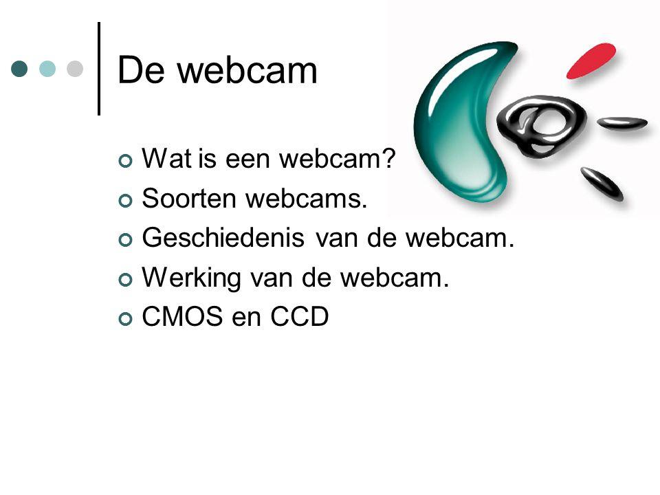 De webcam Wat is een webcam? Soorten webcams. Geschiedenis van de webcam. Werking van de webcam. CMOS en CCD