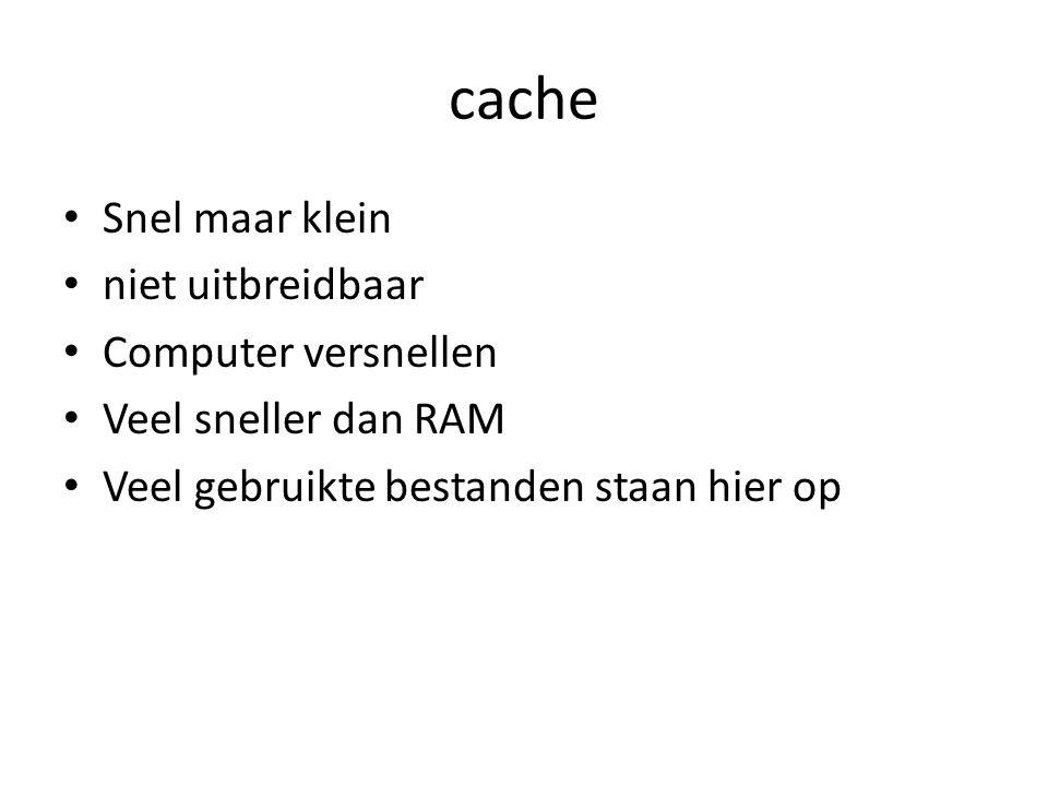 cache Snel maar klein niet uitbreidbaar Computer versnellen Veel sneller dan RAM Veel gebruikte bestanden staan hier op