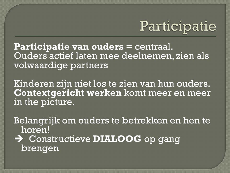 Participatie van ouders = centraal. Ouders actief laten mee deelnemen, zien als volwaardige partners Kinderen zijn niet los te zien van hun ouders. Co