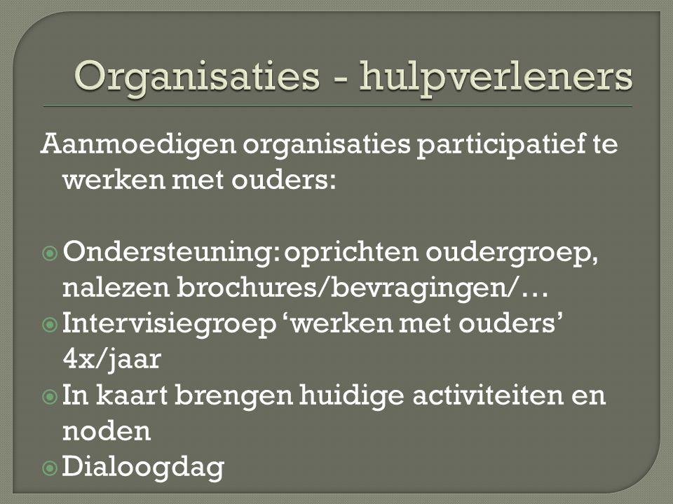 Aanmoedigen organisaties participatief te werken met ouders:  Ondersteuning: oprichten oudergroep, nalezen brochures/bevragingen/…  Intervisiegroep
