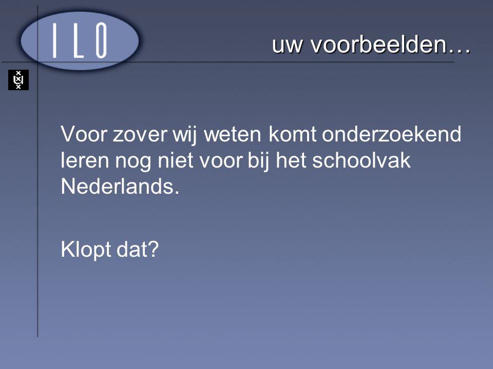 uw voorbeelden… Voor zover wij weten komt onderzoekend leren nog niet voor bij het schoolvak Nederlands.