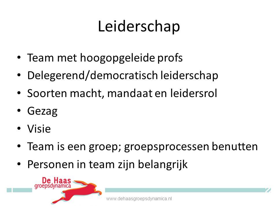 Leiderschap Team met hoogopgeleide profs Delegerend/democratisch leiderschap Soorten macht, mandaat en leidersrol Gezag Visie Team is een groep; groepsprocessen benutten Personen in team zijn belangrijk www.dehaasgroepsdynamica.nl