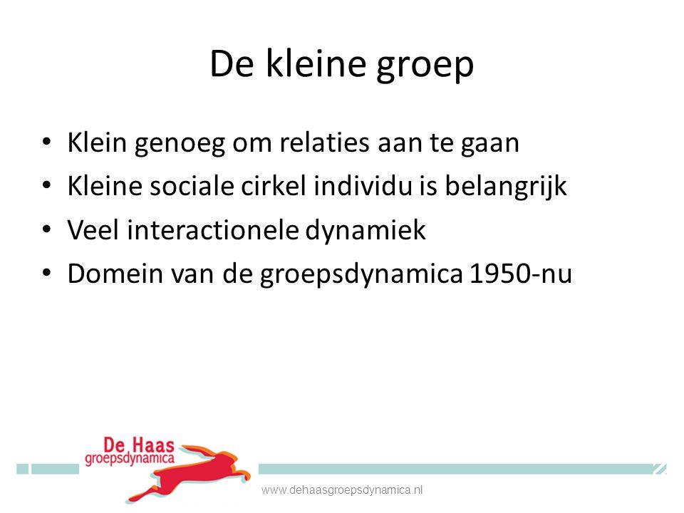 De kleine groep Klein genoeg om relaties aan te gaan Kleine sociale cirkel individu is belangrijk Veel interactionele dynamiek Domein van de groepsdynamica 1950-nu www.dehaasgroepsdynamica.nl