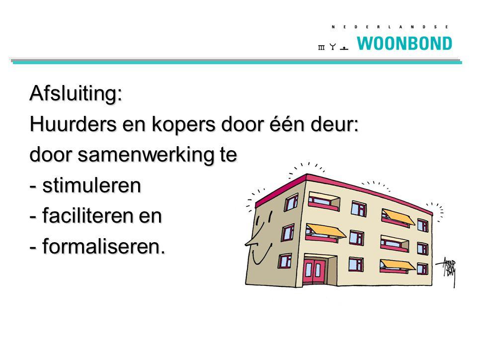 Afsluiting: Huurders en kopers door één deur: door samenwerking te - stimuleren - faciliteren en - formaliseren.