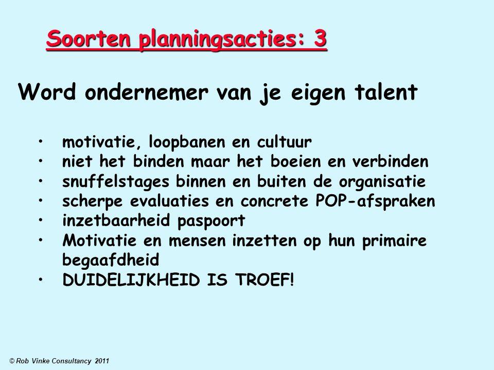 © Rob Vinke Consultancy 2011 Soorten planningsacties: 3 Word ondernemer van je eigen talent motivatie, loopbanen en cultuur niet het binden maar het b