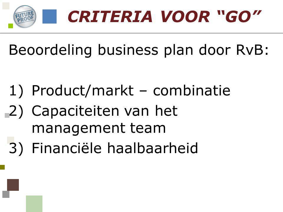 Beoordeling business plan door RvB: 1)Product/markt – combinatie 2)Capaciteiten van het management team 3)Financiële haalbaarheid CRITERIA VOOR GO