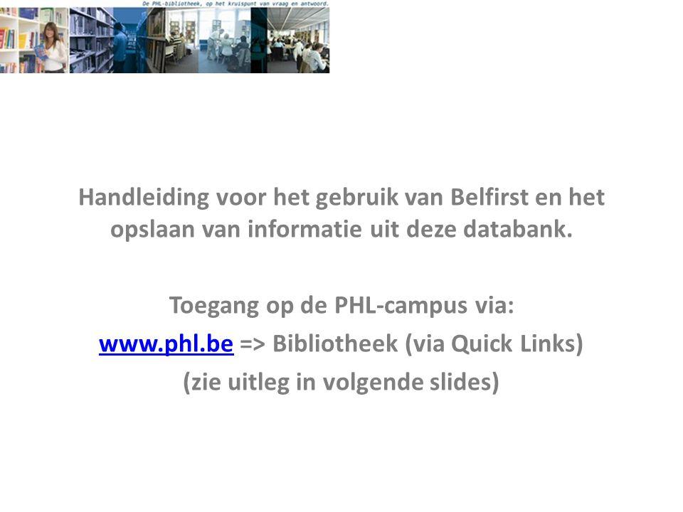 Handleiding voor het gebruik van Belfirst en het opslaan van informatie uit deze databank. Toegang op de PHL-campus via: www.phl.bewww.phl.be => Bibli