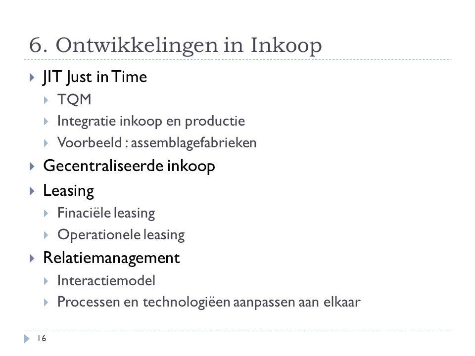 6. Ontwikkelingen in Inkoop  JIT Just in Time  TQM  Integratie inkoop en productie  Voorbeeld : assemblagefabrieken  Gecentraliseerde inkoop  Le