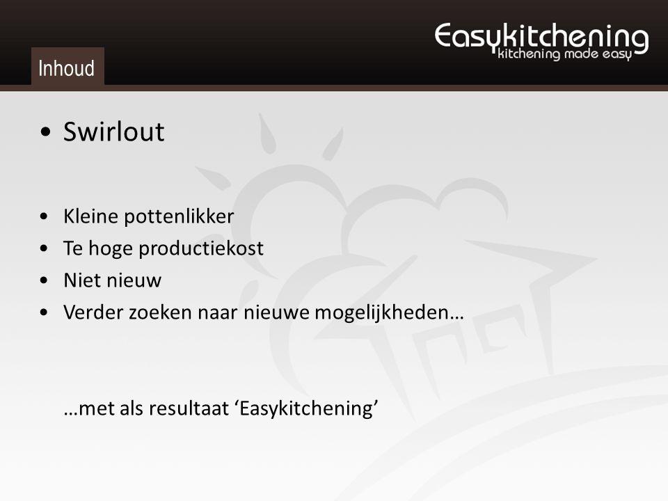 Inhoud Swirlout Kleine pottenlikker Te hoge productiekost Niet nieuw Verder zoeken naar nieuwe mogelijkheden… …met als resultaat 'Easykitchening'