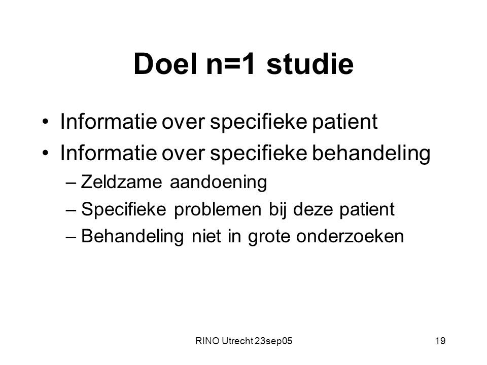 RINO Utrecht 23sep0519 Doel n=1 studie Informatie over specifieke patient Informatie over specifieke behandeling –Zeldzame aandoening –Specifieke problemen bij deze patient –Behandeling niet in grote onderzoeken