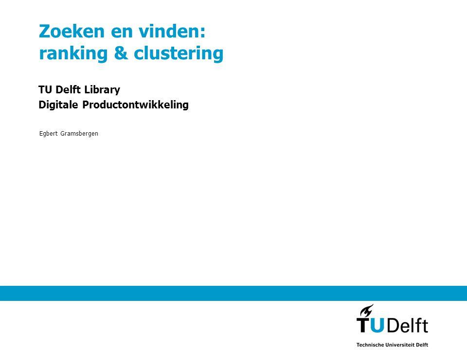 Zoeken en vinden: ranking & clustering TU Delft Library Digitale Productontwikkeling Egbert Gramsbergen