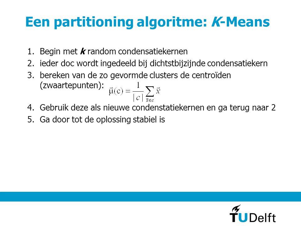 Een partitioning algoritme: K-Means 1.Begin met k random condensatiekernen 2.ieder doc wordt ingedeeld bij dichtstbijzijnde condensatiekern 3.bereken van de zo gevormde clusters de centroïden (zwaartepunten): 4.Gebruik deze als nieuwe condenstatiekernen en ga terug naar 2 5.Ga door tot de oplossing stabiel is