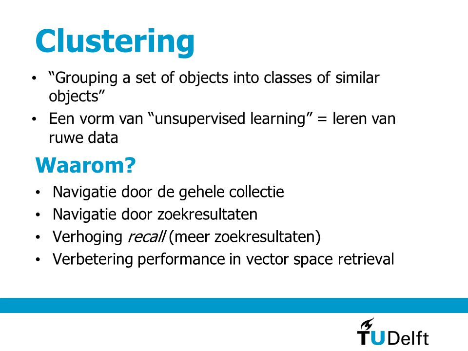 Clustering Navigatie door de gehele collectie Navigatie door zoekresultaten Verhoging recall (meer zoekresultaten) Verbetering performance in vector space retrieval Waarom.