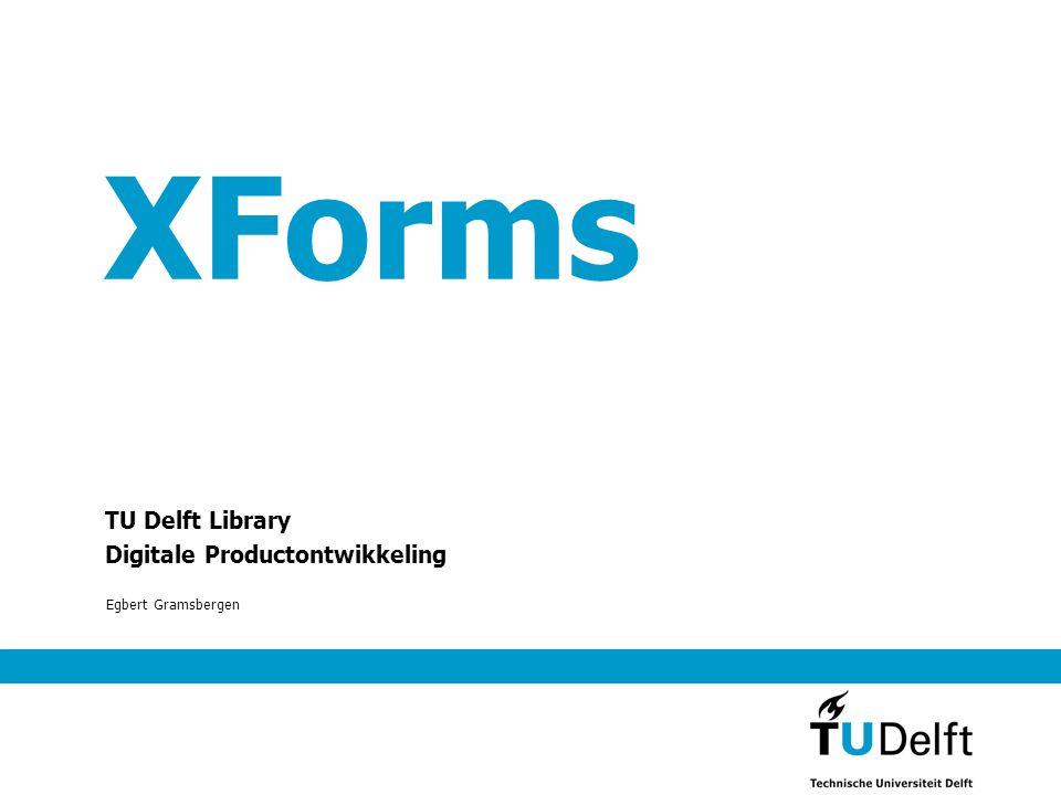 XForms TU Delft Library Digitale Productontwikkeling Egbert Gramsbergen