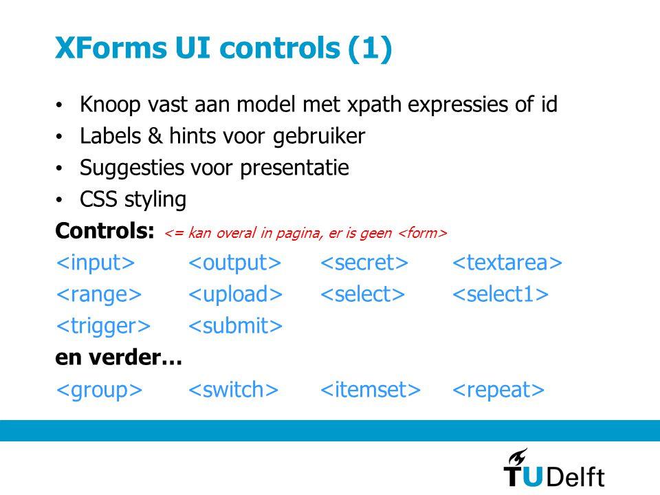 XForms UI controls (1) Knoop vast aan model met xpath expressies of id Labels & hints voor gebruiker Suggesties voor presentatie CSS styling Controls: en verder…