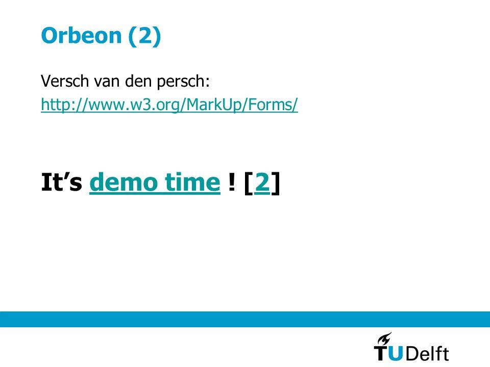 Orbeon (2) Versch van den persch: http://www.w3.org/MarkUp/Forms/ It's demo time ! [2]demo time2