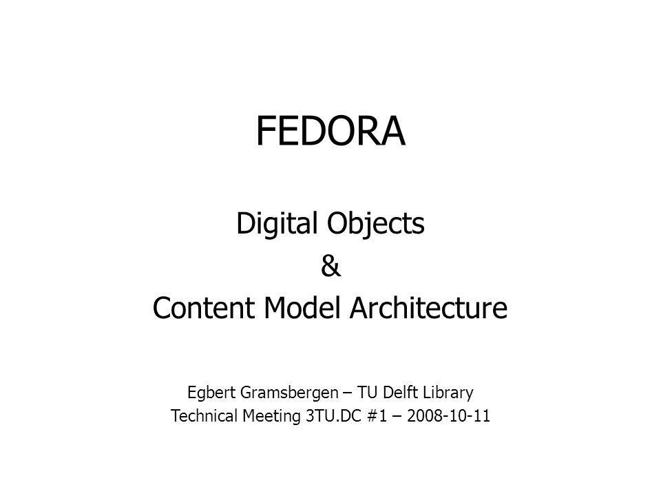 FEDORA Digital Objects & Content Model Architecture Egbert Gramsbergen – TU Delft Library Technical Meeting 3TU.DC #1 – 2008-10-11