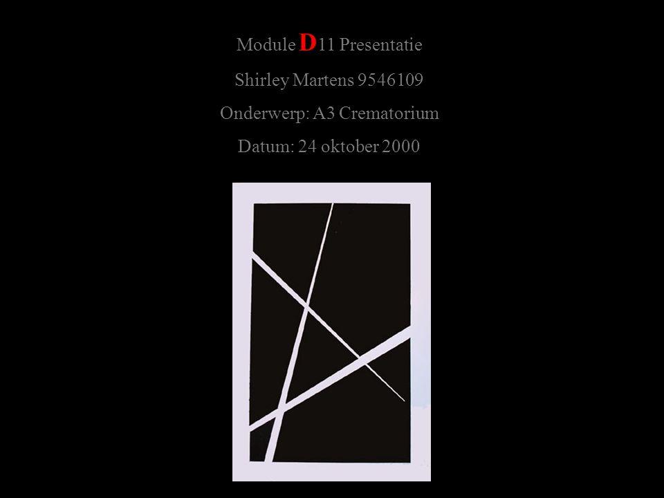 Module D 11 Presentatie Shirley Martens 9546109 Onderwerp: A3 Crematorium Datum: 24 oktober 2000