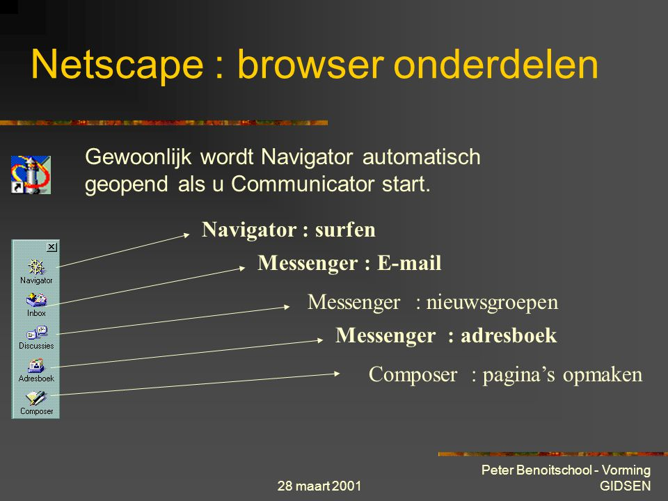 28 maart 2001 Peter Benoitschool - Vorming GIDSEN Netscape : browser starten World Wide Web – Netscape starten Dubbelklik icoon Netscape Communicator op uw desktop Start - programma 's - Netscape Communicator of