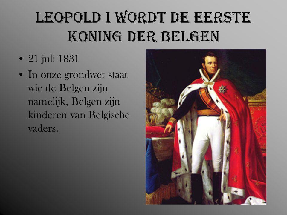 Leopold I wordt de eerste koning der Belgen 21 juli 1831 In onze grondwet staat wie de Belgen zijn namelijk, Belgen zijn kinderen van Belgische vaders