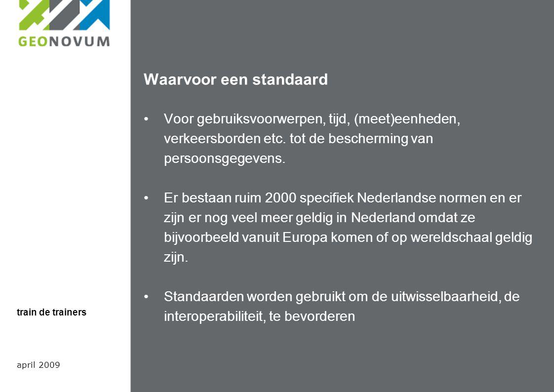 Standaarden voor het geo domein Om aan te kunnen sluiten op de Europese infrastructuur te kunnen integreren met de elektronische overheid Het framework van standaarden Voor metadata in Nederland; Het Nederlandse metadata profiel op ISO 19115 Het Nederlandse metadata profiel op ISO 19119 Internationale metadata standaarden ISO19115 ISO19119 INSPIRE april 2009 train de trainers