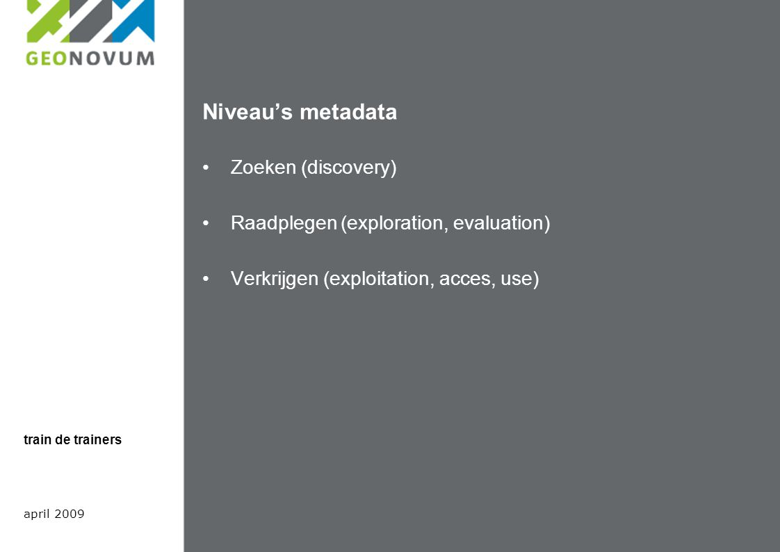 Niveau's metadata Zoeken (discovery) Raadplegen (exploration, evaluation) Verkrijgen (exploitation, acces, use) april 2009 train de trainers