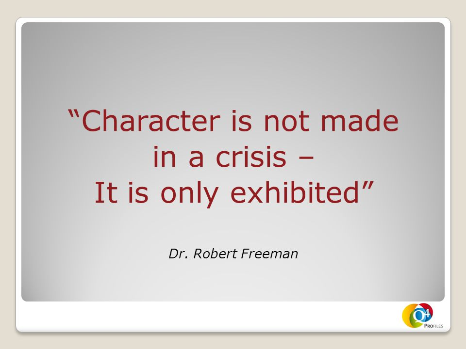 """Character is not made in a crisis – It is only exhibited"" Dr. Robert Freeman"