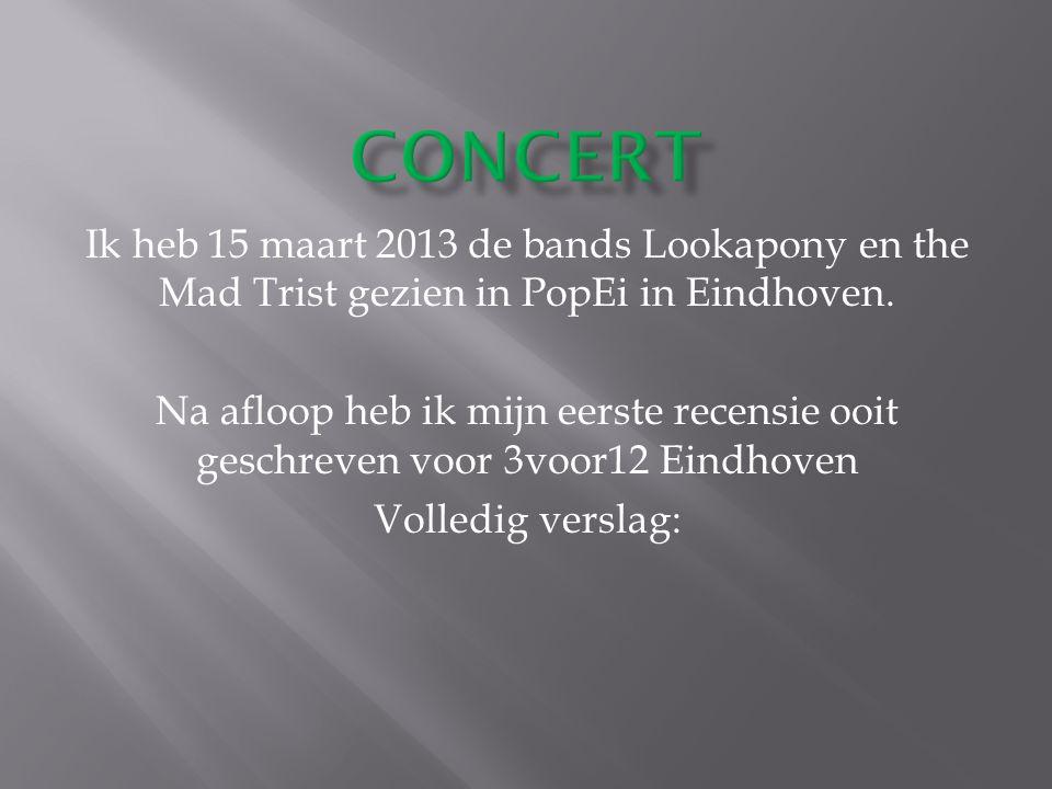 Ik heb 15 maart 2013 de bands Lookapony en the Mad Trist gezien in PopEi in Eindhoven.